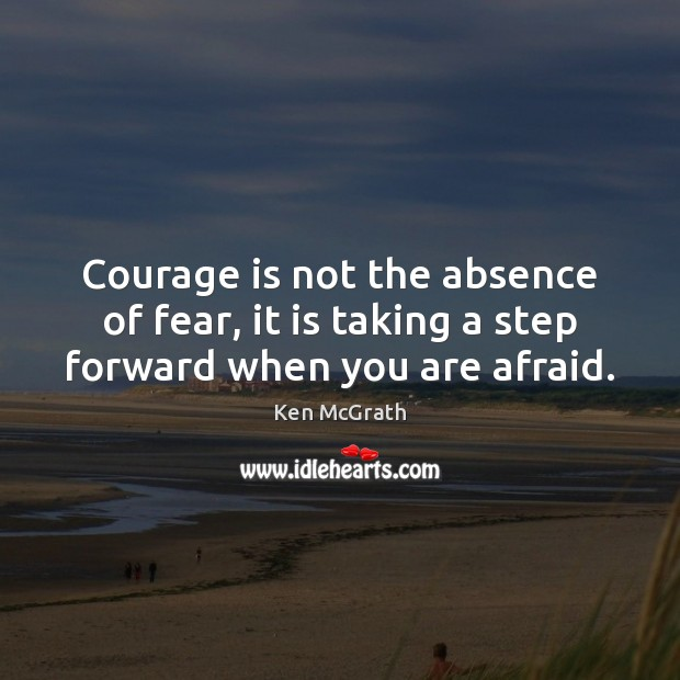 Courage is not the absence of fear, it is taking a step forward when you are afraid. Courage Quotes Image