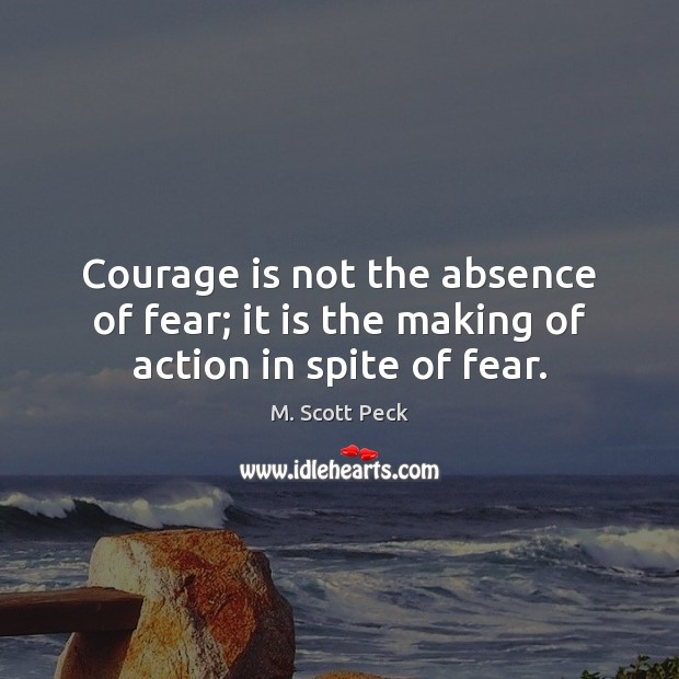 Image, Courage is not the absence of fear; it is the making of action in spite of fear.
