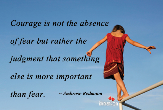 Image, Courage is not the absence of fear but rather.