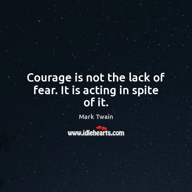 Courage is not the lack of fear. It is acting in spite of it. Courage Quotes Image