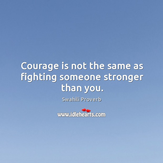 Courage is not the same as fighting someone stronger than you. Image