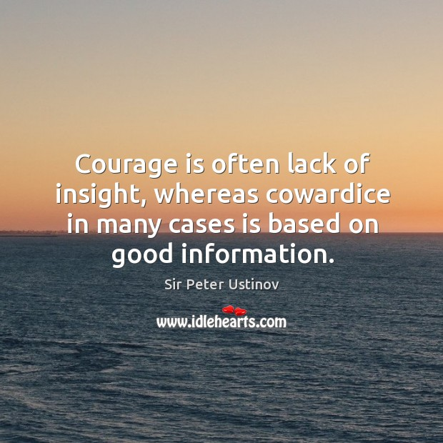 Courage is often lack of insight, whereas cowardice in many cases is based on good information. Sir Peter Ustinov Picture Quote