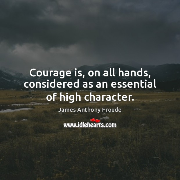 Courage is, on all hands, considered as an essential of high character. Courage Quotes Image
