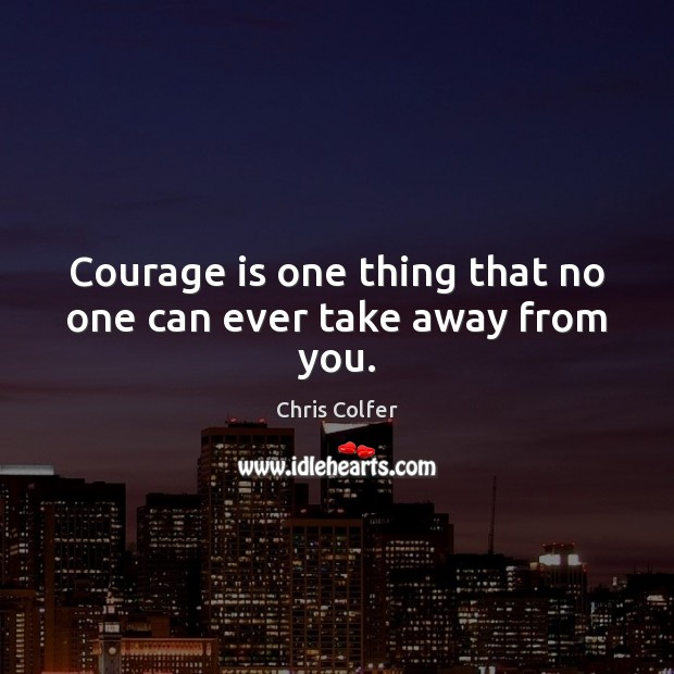Courage is one thing that no one can ever take away from you. Chris Colfer Picture Quote