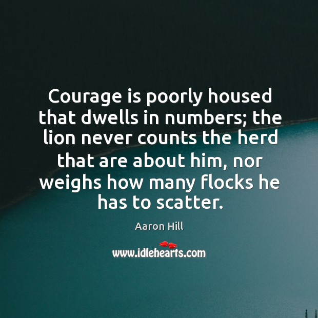Image, Courage is poorly housed that dwells in numbers; the lion never counts the herd that are about him