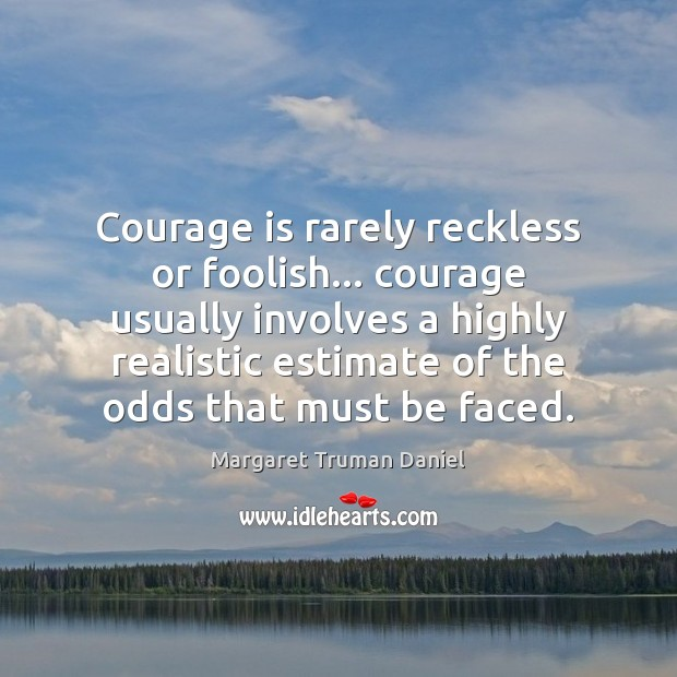 Courage is rarely reckless or foolish… courage usually involves a highly realistic Margaret Truman Daniel Picture Quote