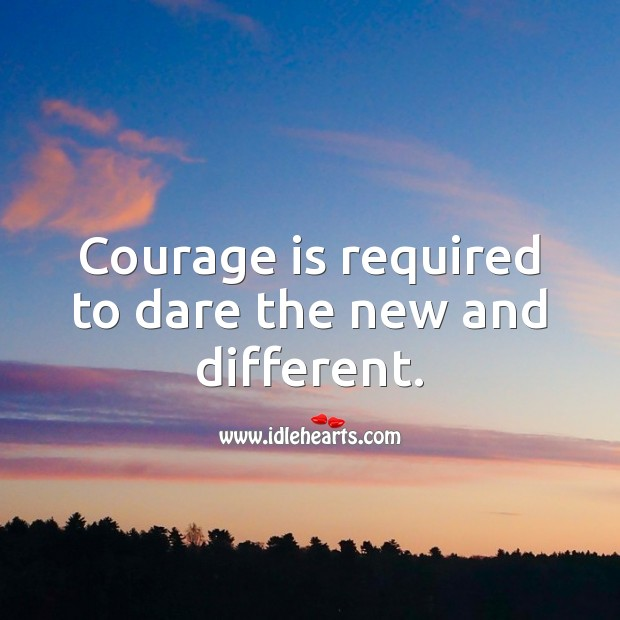 Image, Courage is required to dare the new and different.