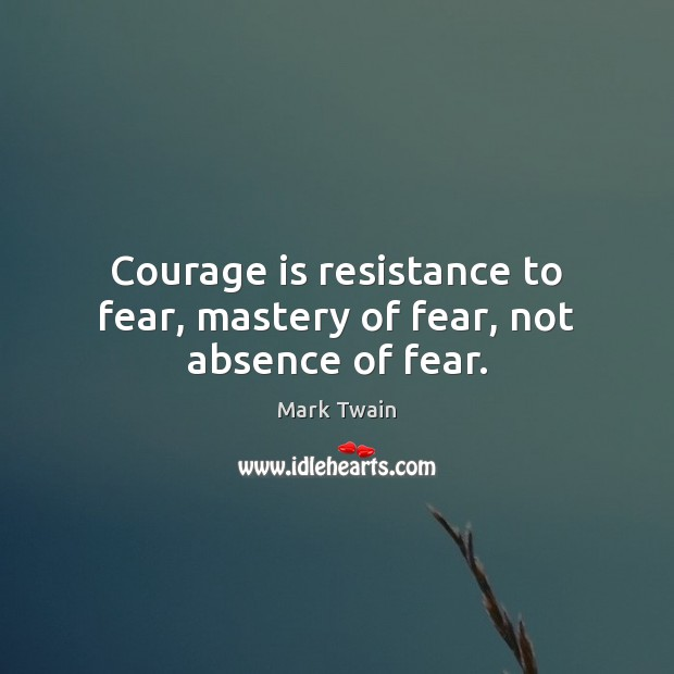 Image, Courage is resistance to fear, mastery of fear, not absence of fear.