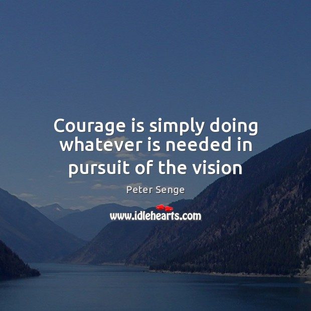 Courage is simply doing whatever is needed in pursuit of the vision Peter Senge Picture Quote