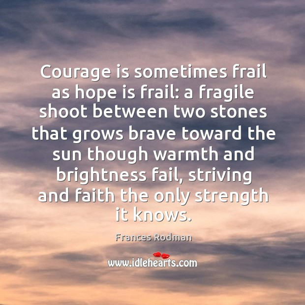 Courage is sometimes frail as hope is frail: a fragile shoot between two stones that Frances Rodman Picture Quote