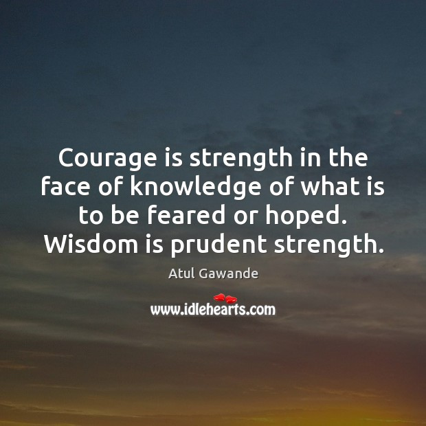Courage is strength in the face of knowledge of what is to Atul Gawande Picture Quote