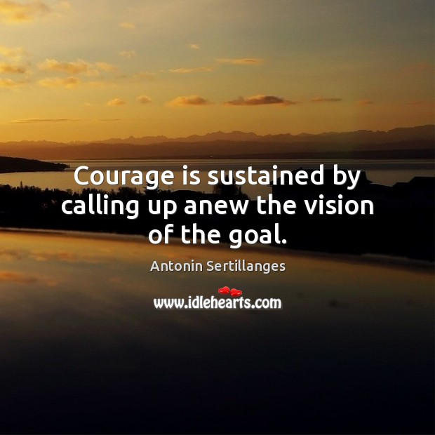 Image, Courage is sustained by calling up anew the vision of the goal.