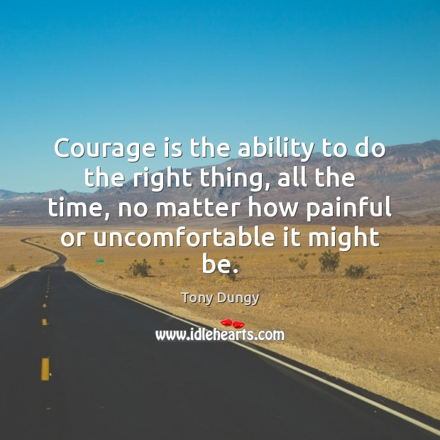 Courage is the ability to do the right thing, all the time, Tony Dungy Picture Quote