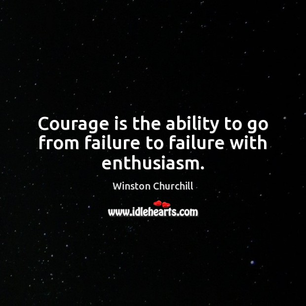 Image, Courage is the ability to go from failure to failure with enthusiasm.