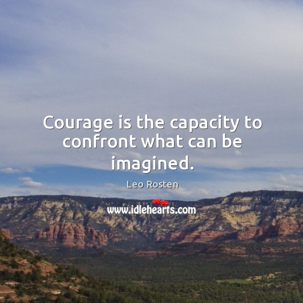 Courage is the capacity to confront what can be imagined. Image