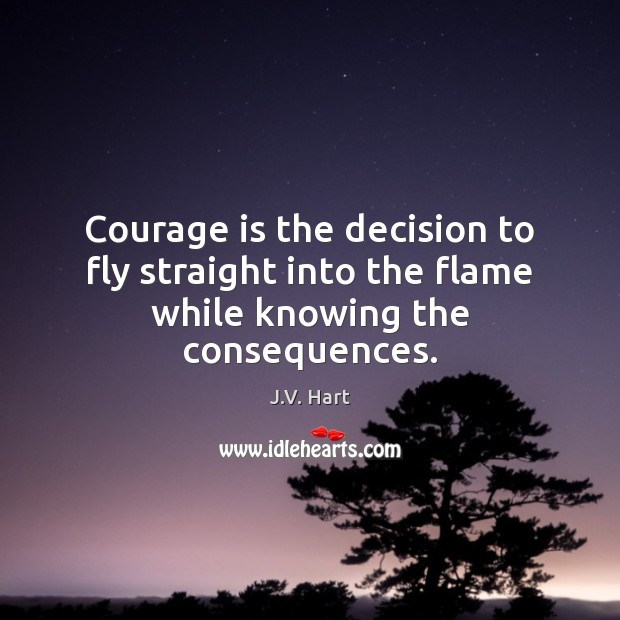 Courage is the decision to fly straight into the flame while knowing the consequences. Courage Quotes Image