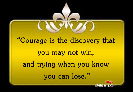 Courage Is The Discovery That You May Not Win…