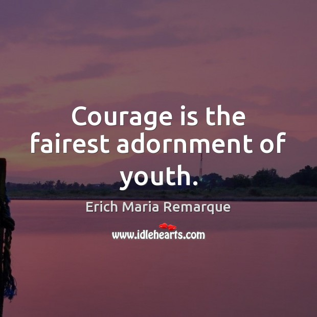 Courage is the fairest adornment of youth. Erich Maria Remarque Picture Quote
