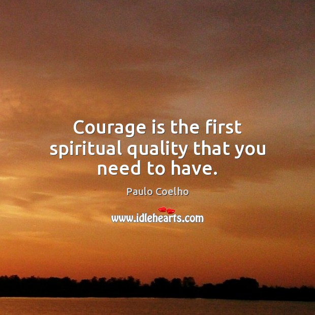 Courage is the first spiritual quality that you need to have. Paulo Coelho Picture Quote