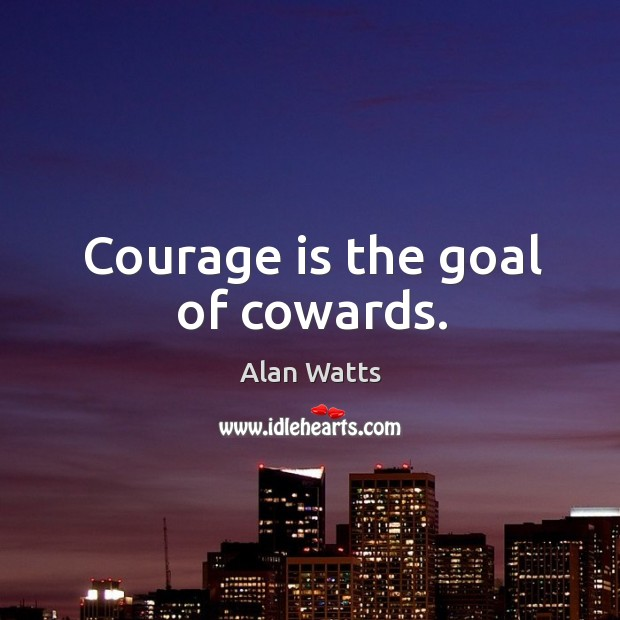 Courage is the goal of cowards. Image