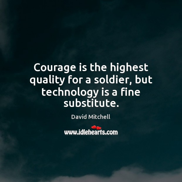 Courage is the highest quality for a soldier, but technology is a fine substitute. Technology Quotes Image