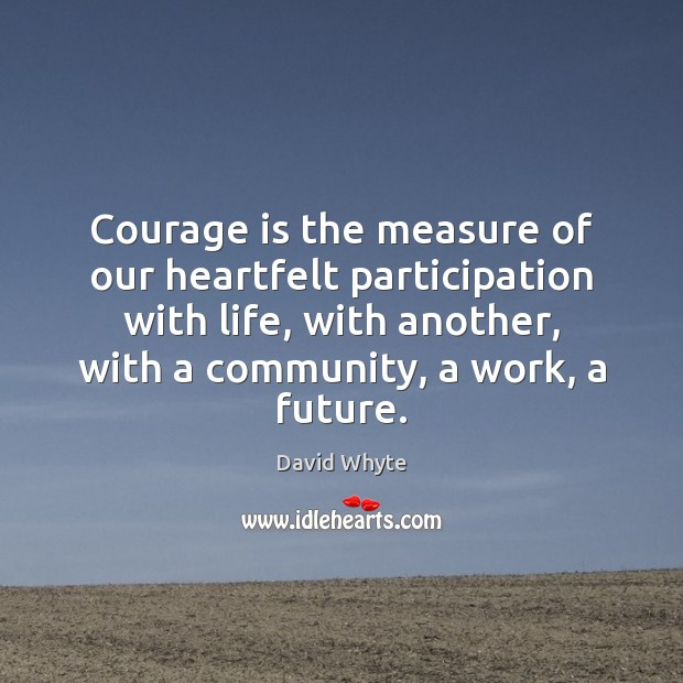 Courage is the measure of our heartfelt participation with life, with another, Courage Quotes Image