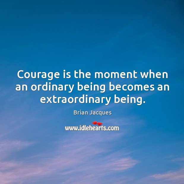 Courage is the moment when an ordinary being becomes an extraordinary being. Brian Jacques Picture Quote