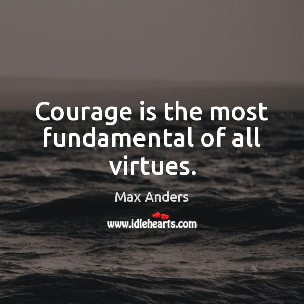 Courage is the most fundamental of all virtues. Max Anders Picture Quote