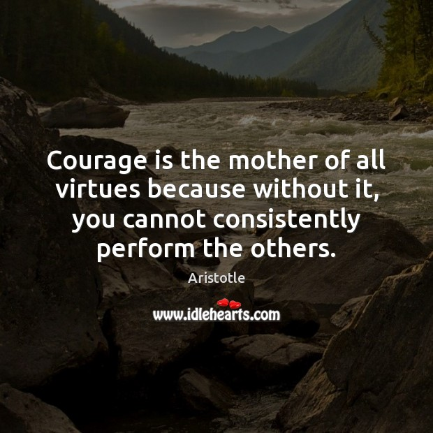 Image, Courage is the mother of all virtues because without it, you cannot