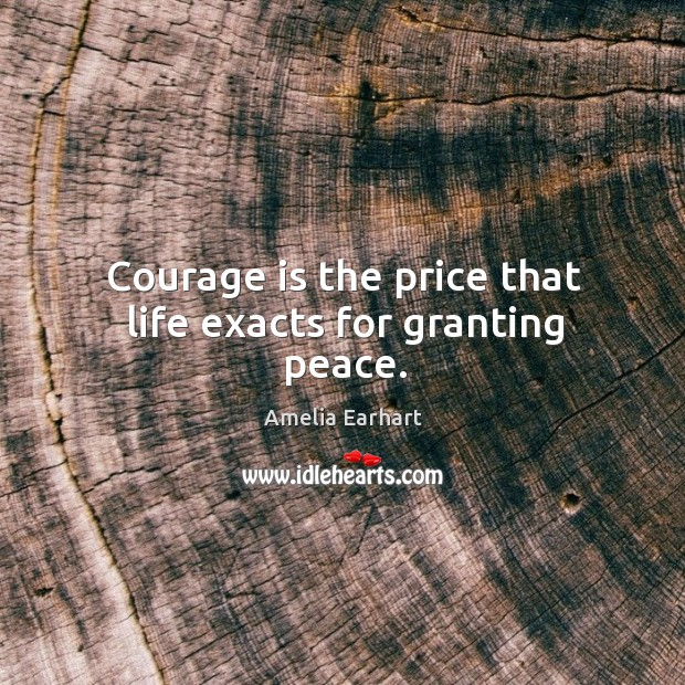 Image, Courage is the price that life exacts for granting peace.