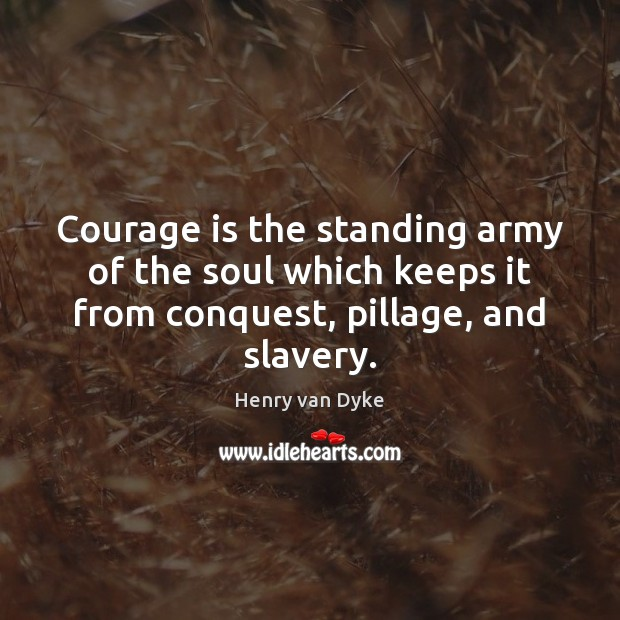 Courage is the standing army of the soul which keeps it from Henry van Dyke Picture Quote