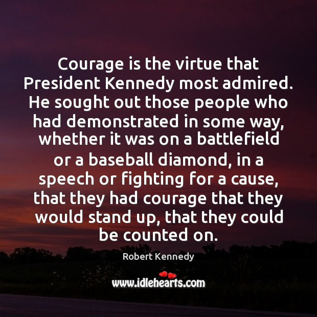 Courage is the virtue that President Kennedy most admired. He sought out Courage Quotes Image