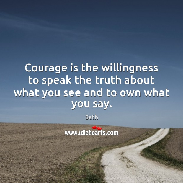 Courage is the willingness to speak the truth about what you see and to own what you say. Seth Picture Quote
