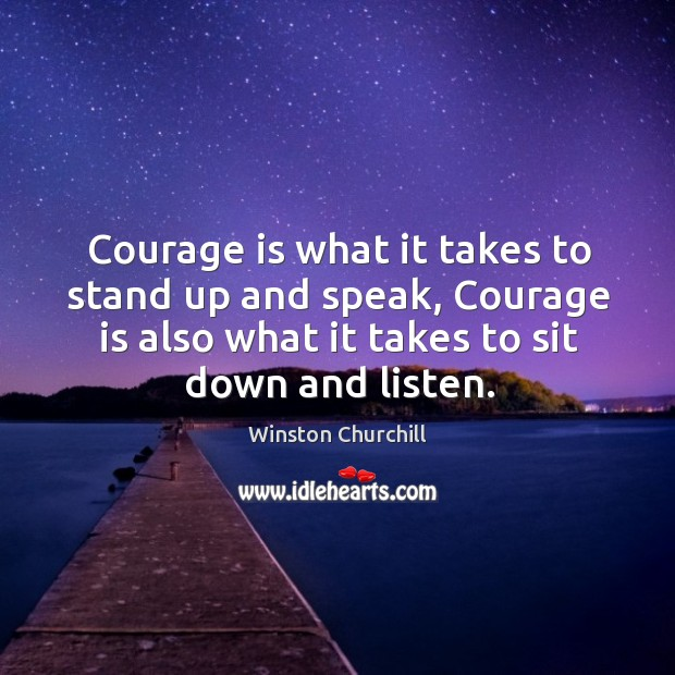 Image about Courage is what it takes to stand up and speak, courage is also what it takes to sit down and listen.