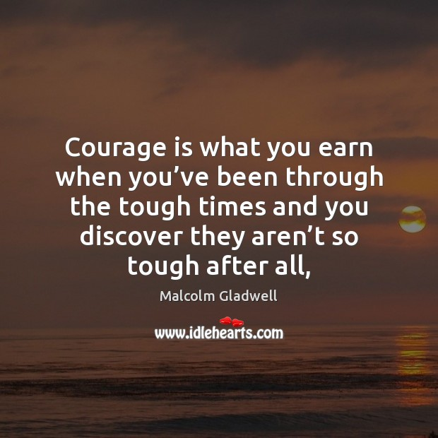Courage is what you earn when you've been through the tough Malcolm Gladwell Picture Quote