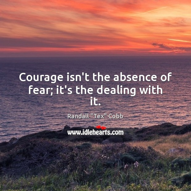Image, Courage isn't the absence of fear; it's the dealing with it.