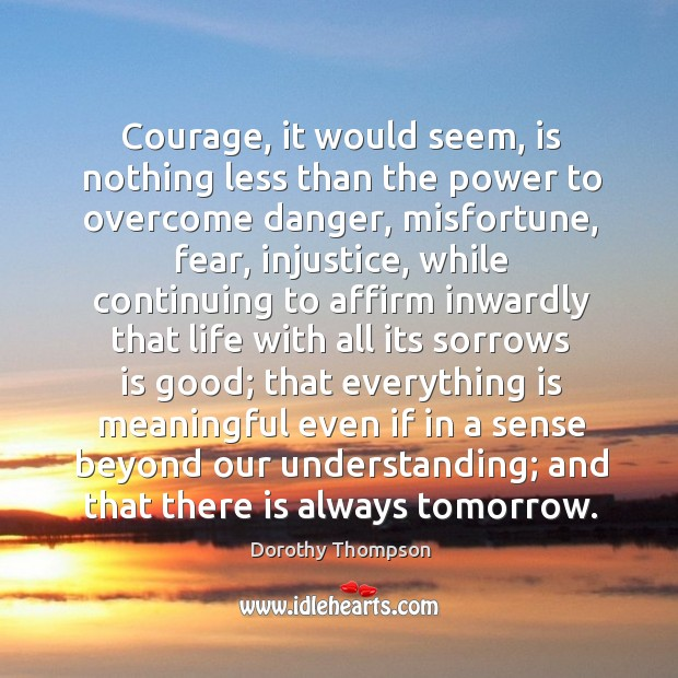 Courage, it would seem, is nothing less than the power to overcome danger, misfortune, fear, injustice.. Dorothy Thompson Picture Quote