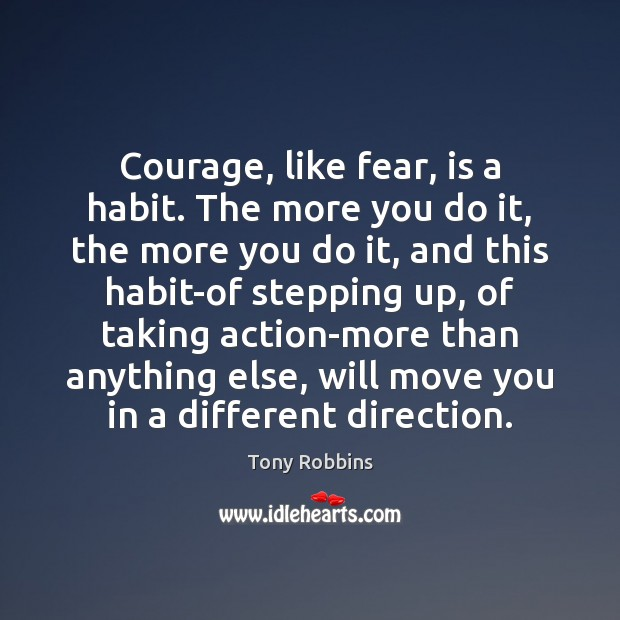 Image, Courage, like fear, is a habit. The more you do it, the