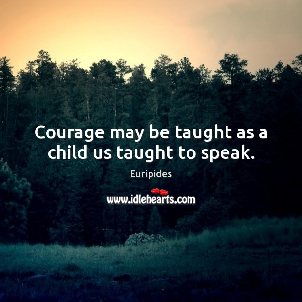 Courage may be taught as a child us taught to speak. Image