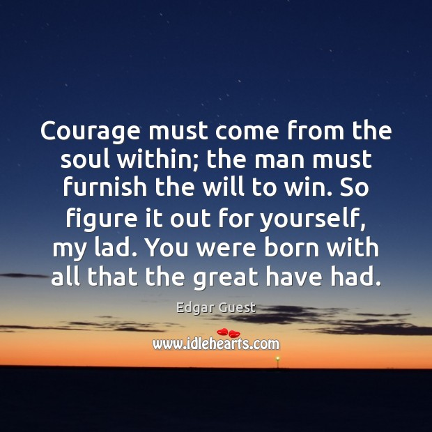 Courage must come from the soul within; the man must furnish the Edgar Guest Picture Quote