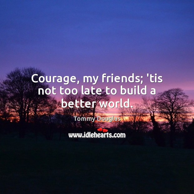 Courage, my friends; 'tis not too late to build a better world. Image