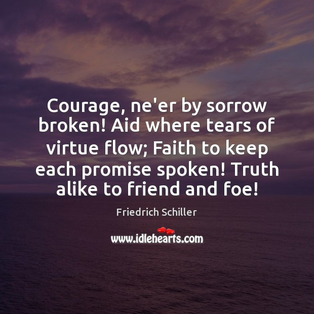 Courage, ne'er by sorrow broken! Aid where tears of virtue flow; Faith Friedrich Schiller Picture Quote