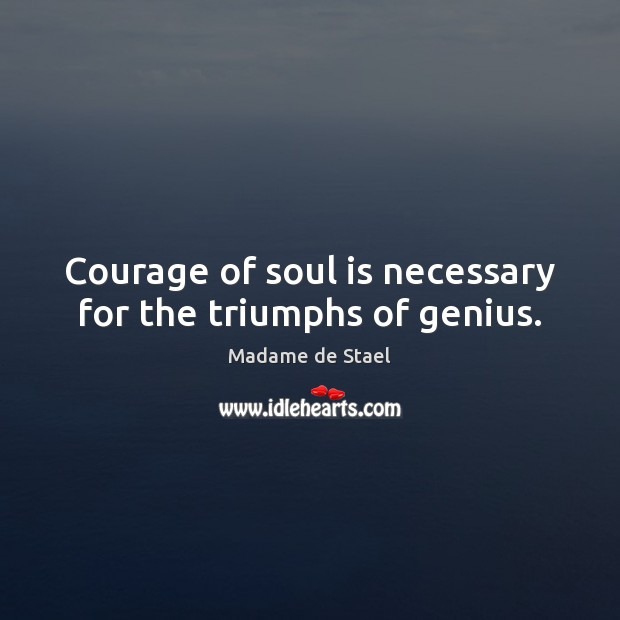 Courage of soul is necessary for the triumphs of genius. Madame de Stael Picture Quote
