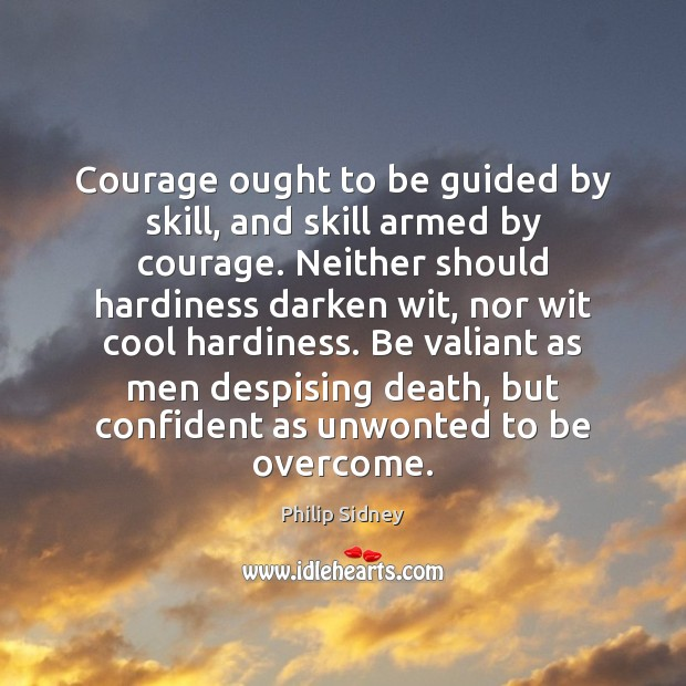 Courage ought to be guided by skill, and skill armed by courage. Philip Sidney Picture Quote