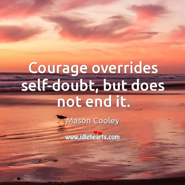 Courage overrides self-doubt, but does not end it. Image