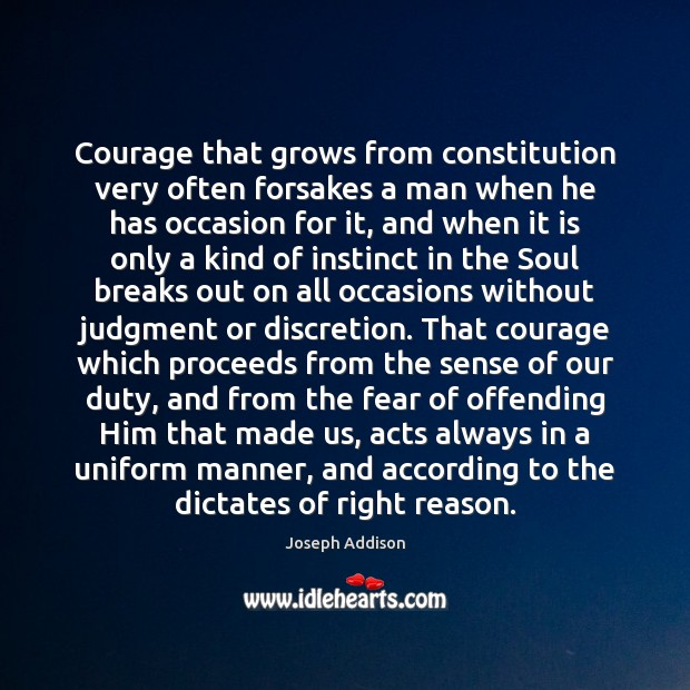 Courage that grows from constitution very often forsakes a man when he Image