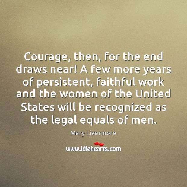Courage, then, for the end draws near! A few more years of Legal Quotes Image