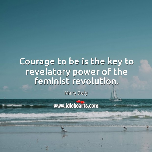 Courage to be is the key to revelatory power of the feminist revolution. Mary Daly Picture Quote