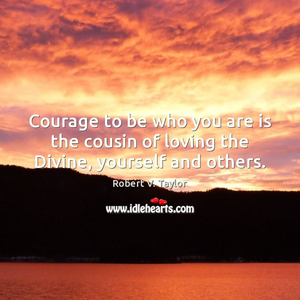 Image, Courage to be who you are is the cousin of loving the Divine, yourself and others.