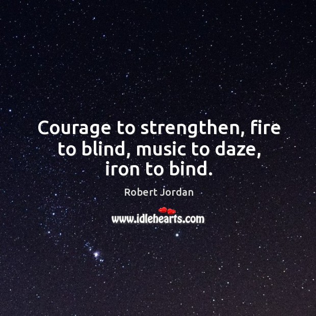 Courage to strengthen, fire to blind, music to daze, iron to bind. Image